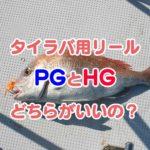 釣りの疑問:タイラバ用リール『炎月BB』 HGとPGどちらを選ぶといい?
